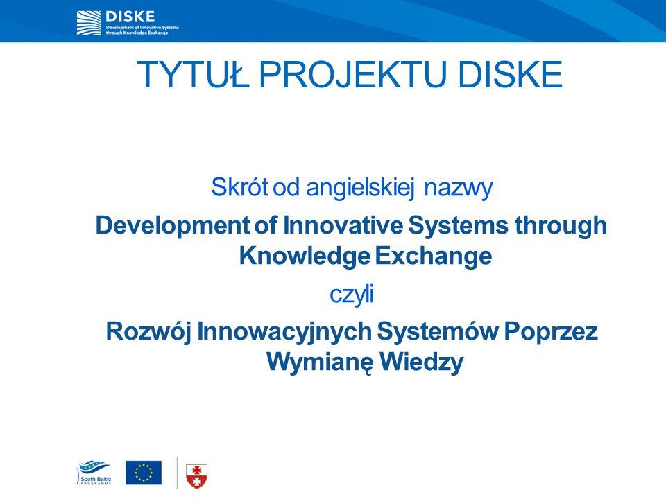 TYTUŁ PROJEKTU DISKE Skrót od angielskiej nazwy Development of Innovative Systems through Knowledge Exchange czyli Rozwój Innowacyjnych Systemów Poprzez Wymianę Wiedzy