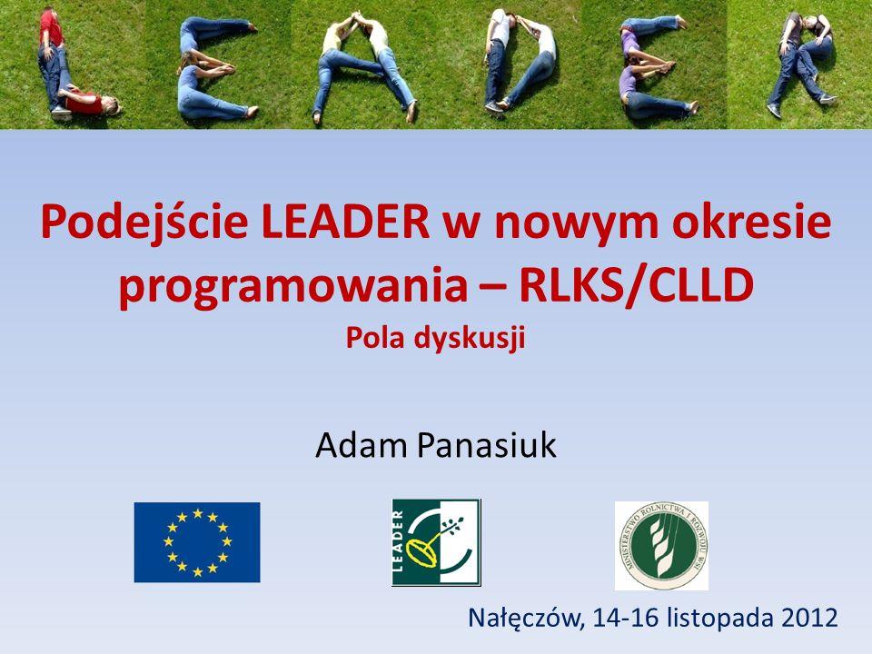 Podejście LEADER w nowym okresie programowania – RLKS/CLLD Pola dyskusji Nałęczów, 14-16 listopada 2012 Adam Panasiuk