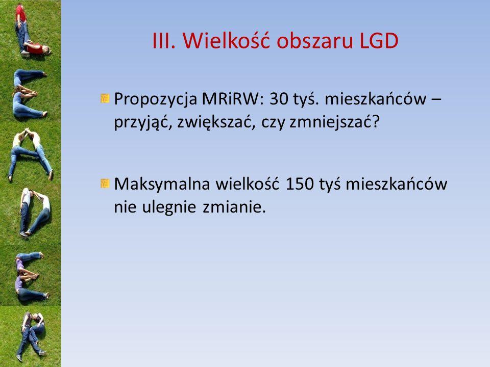 III. Wielkość obszaru LGD Propozycja MRiRW: 30 tyś. mieszkańców – przyjąć, zwiększać, czy zmniejszać? Maksymalna wielkość 150 tyś mieszkańców nie uleg