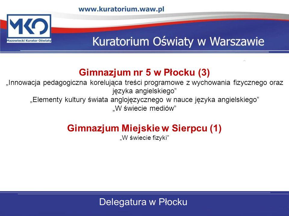 Gimnazjum nr 5 w Płocku (3) Innowacja pedagogiczna korelująca treści programowe z wychowania fizycznego oraz języka angielskiego Elementy kultury świata anglojęzycznego w nauce języka angielskiego W świecie mediów Gimnazjum Miejskie w Sierpcu (1) W świecie fizyki