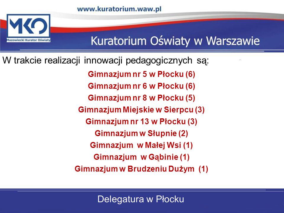 W trakcie realizacji innowacji pedagogicznych są: Gimnazjum nr 5 w Płocku (6) Gimnazjum nr 6 w Płocku (6) Gimnazjum nr 8 w Płocku (5) Gimnazjum Miejskie w Sierpcu (3) Gimnazjum nr 13 w Płocku (3) Gimnazjum w Słupnie (2) Gimnazjum w Małej Wsi (1) Gimnazjum w Gąbinie (1) Gimnazjum w Brudzeniu Dużym (1)