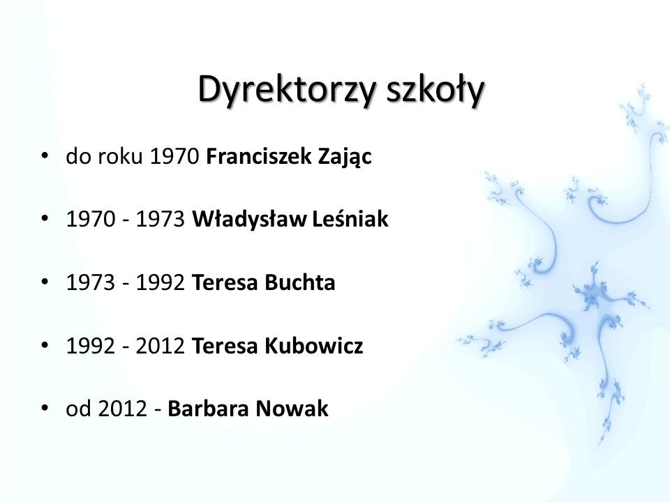 Dyrektorzy szkoły do roku 1970 Franciszek Zając 1970 - 1973 Władysław Leśniak 1973 - 1992 Teresa Buchta 1992 - 2012 Teresa Kubowicz od 2012 - Barbara