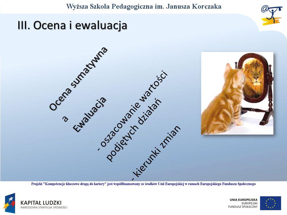 III. Ocena i ewaluacja Ocena sumatywna a Ewaluacja Ewaluacja - oszacowanie wartości podjętych działań - kierunki zmian