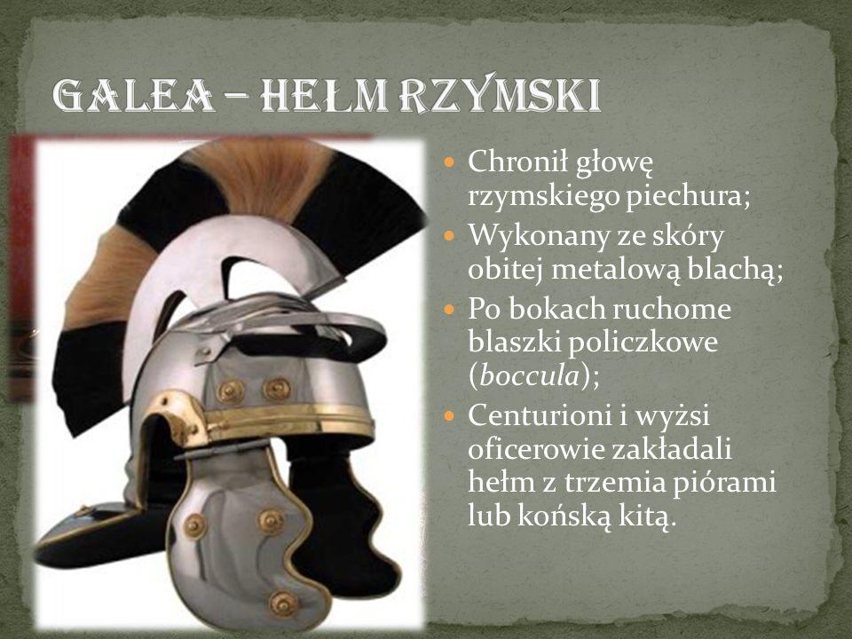 Chronił głowę rzymskiego piechura; Wykonany ze skóry obitej metalową blachą; Po bokach ruchome blaszki policzkowe (boccula); Centurioni i wyżsi oficer