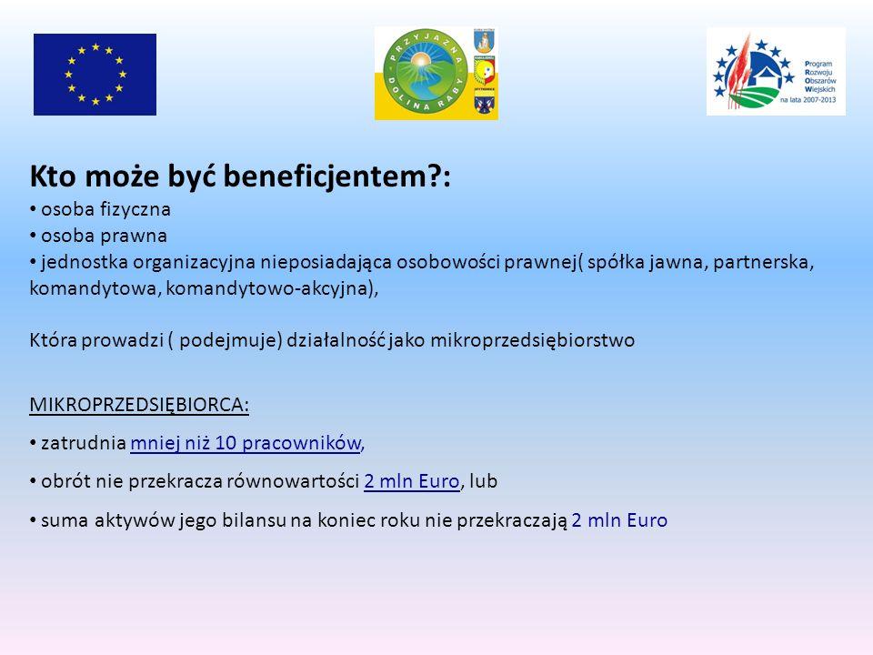 Kto może być beneficjentem?: osoba fizyczna osoba prawna jednostka organizacyjna nieposiadająca osobowości prawnej( spółka jawna, partnerska, komandytowa, komandytowo-akcyjna), Która prowadzi ( podejmuje) działalność jako mikroprzedsiębiorstwo MIKROPRZEDSIĘBIORCA: zatrudnia mniej niż 10 pracowników, obrót nie przekracza równowartości 2 mln Euro, lub suma aktywów jego bilansu na koniec roku nie przekraczają 2 mln Euro