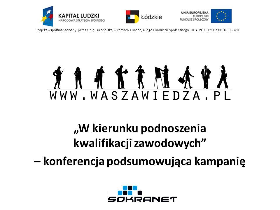 W kierunku podnoszenia kwalifikacji zawodowych – konferencja podsumowująca kampanię Projekt współfinansowany przez Unię Europejską w ramach Europejskiego Funduszu Społecznego UDA-POKL.09.03.00-10-038/10