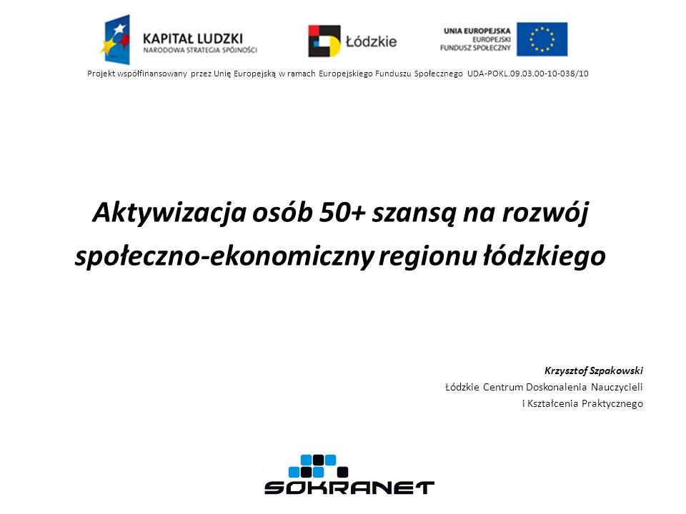 Aktywizacja osób 50+ szansą na rozwój społeczno-ekonomiczny regionu łódzkiego Krzysztof Szpakowski Łódzkie Centrum Doskonalenia Nauczycieli i Kształcenia Praktycznego Projekt współfinansowany przez Unię Europejską w ramach Europejskiego Funduszu Społecznego UDA-POKL.09.03.00-10-038/10