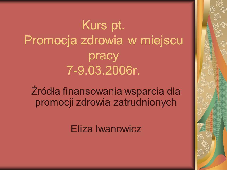Kurs pt. Promocja zdrowia w miejscu pracy 7-9.03.2006r. Źródła finansowania wsparcia dla promocji zdrowia zatrudnionych Eliza Iwanowicz
