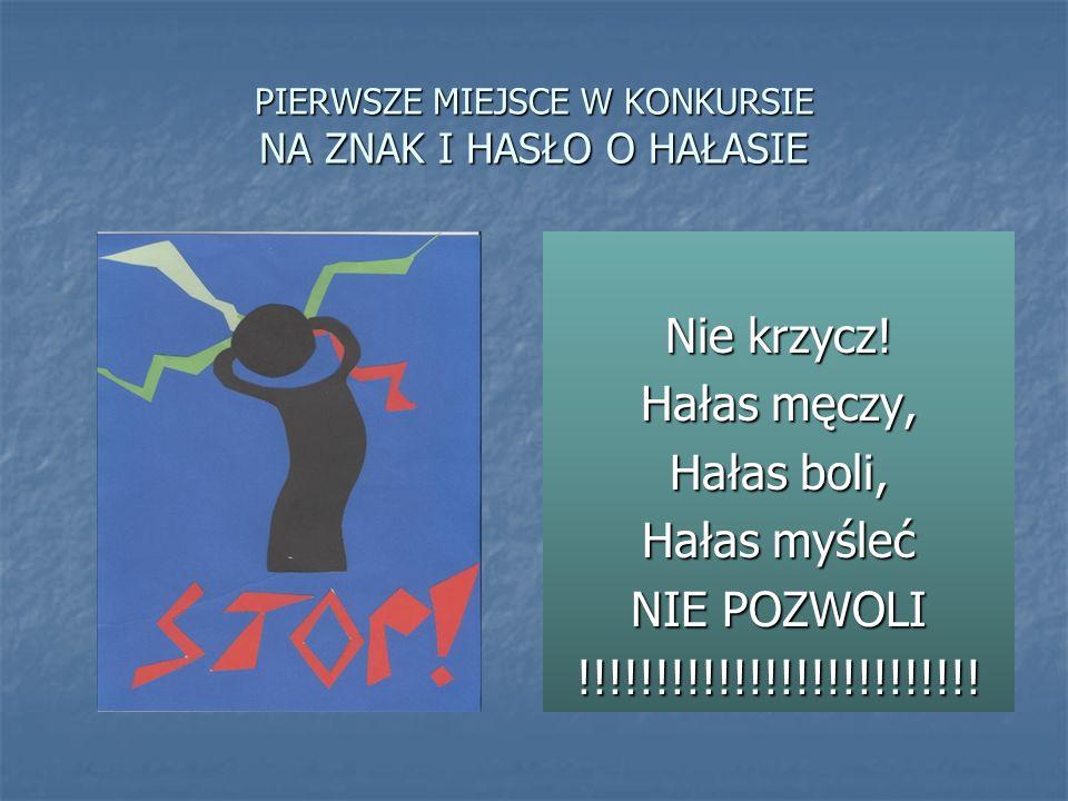 PIERWSZE MIEJSCE W KONKURSIE NA ZNAK I HASŁO O HAŁASIE Nie krzycz! Hałas męczy, Hałas boli, Hałas myśleć NIE POZWOLI !!!!!!!!!!!!!!!!!!!!!!!!!!