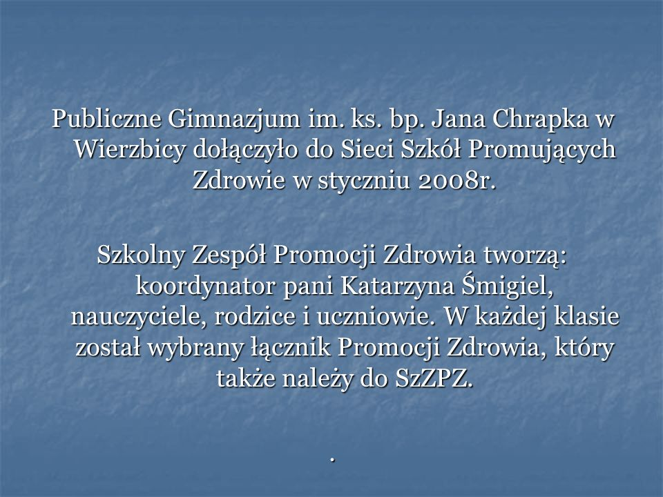 Publiczne Gimnazjum im. ks. bp. Jana Chrapka w Wierzbicy dołączyło do Sieci Szkół Promujących Zdrowie w styczniu 2008r. Szkolny Zespół Promocji Zdrowi