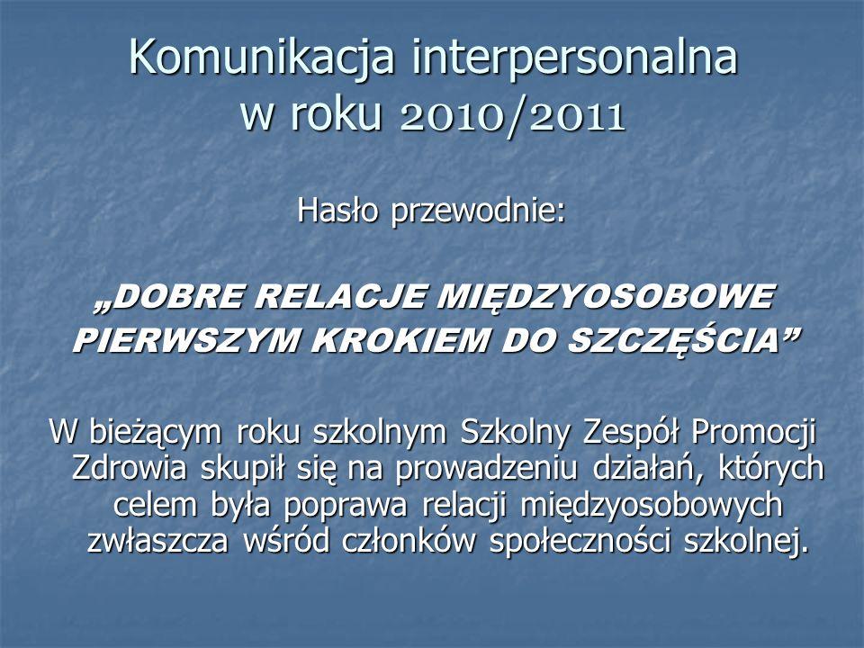 Komunikacja interpersonalna w roku 2010/2011 Hasło przewodnie: DOBRE RELACJE MIĘDZYOSOBOWE PIERWSZYM KROKIEM DO SZCZĘŚCIA W bieżącym roku szkolnym Szk