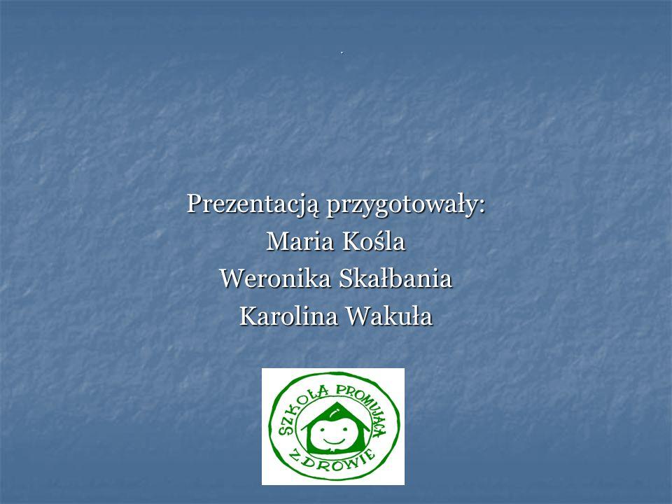 . Prezentacją przygotowały: Maria Kośla Weronika Skałbania Karolina Wakuła