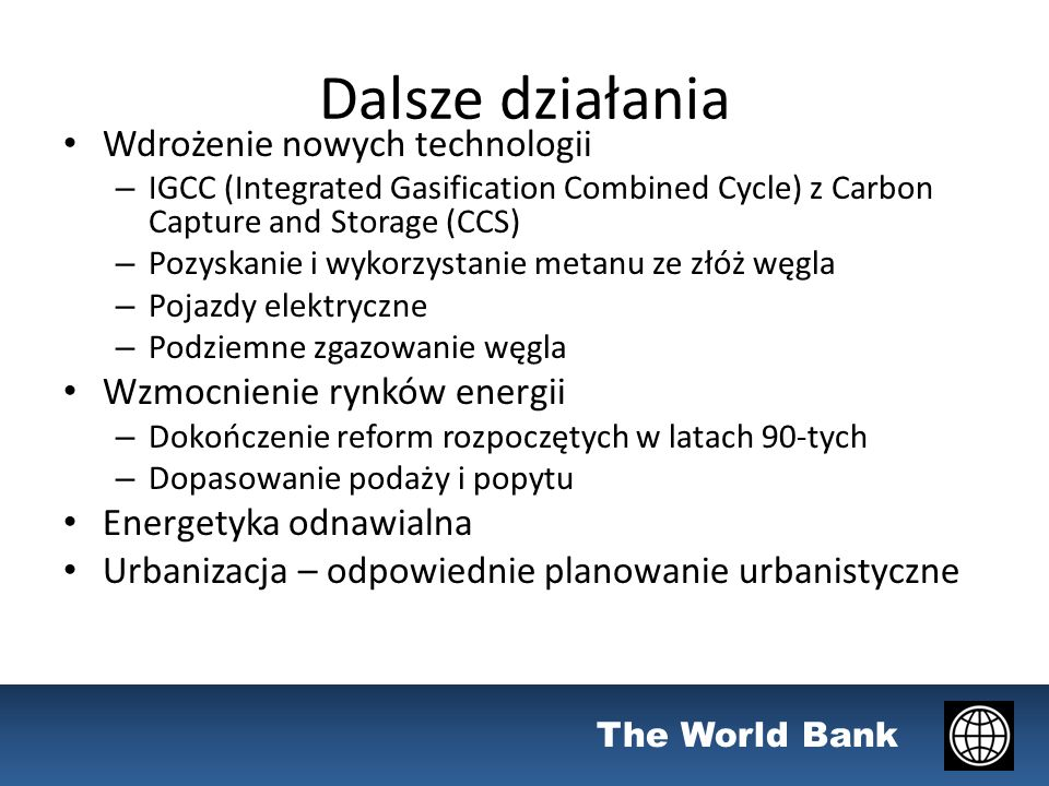 The World Bank Dalsze działania Wdrożenie nowych technologii – IGCC (Integrated Gasification Combined Cycle) z Carbon Capture and Storage (CCS) – Pozy