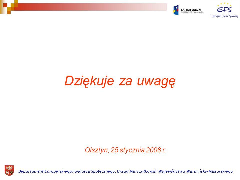 Dziękuje za uwagę Departament Europejskiego Funduszu Społecznego, Urząd Marszałkowski Województwa Warmińsko-Mazurskiego Olsztyn, 25 stycznia 2008 r.