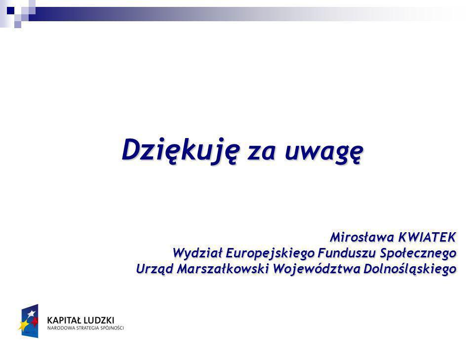 Dziękuję za uwagę Mirosława KWIATEK Wydział Europejskiego Funduszu Społecznego Urząd Marszałkowski Województwa Dolnośląskiego