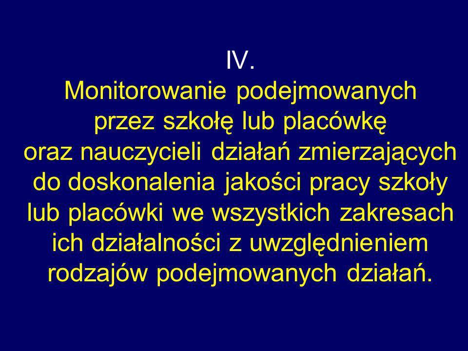 IV. Monitorowanie podejmowanych przez szkołę lub placówkę oraz nauczycieli działań zmierzających do doskonalenia jakości pracy szkoły lub placówki we