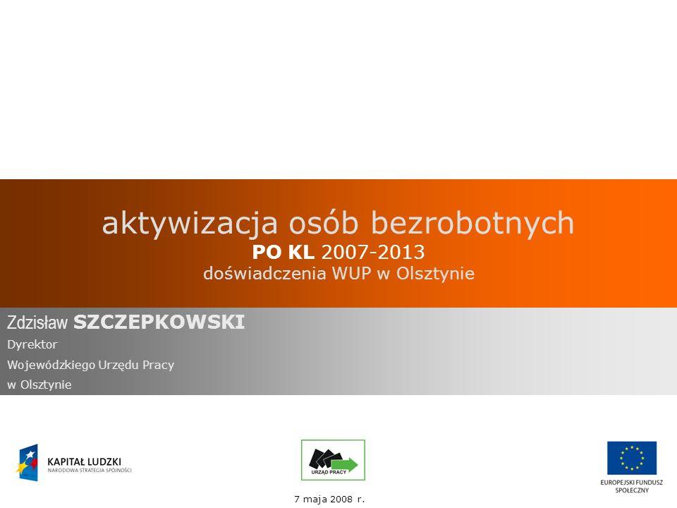 aktywizacja osób bezrobotnych PO KL 2007-2013 doświadczenia WUP w Olsztynie Zdzisław SZCZEPKOWSKI Dyrektor Wojewódzkiego Urzędu Pracy w Olsztynie 7 maja 2008 r.