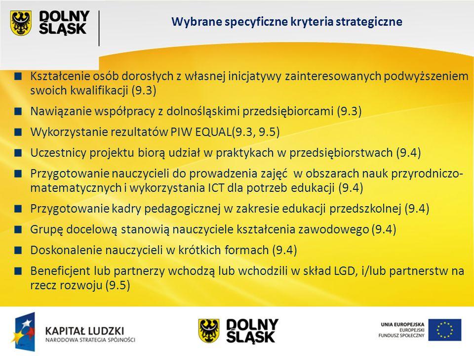 Wydział EFS Wrocław, sierpień 200 Kształcenie osób dorosłych z własnej inicjatywy zainteresowanych podwyższeniem swoich kwalifikacji (9.3) Nawiązanie współpracy z dolnośląskimi przedsiębiorcami (9.3) Wykorzystanie rezultatów PIW EQUAL(9.3, 9.5) Uczestnicy projektu biorą udział w praktykach w przedsiębiorstwach (9.4) Przygotowanie nauczycieli do prowadzenia zajęć w obszarach nauk przyrodniczo- matematycznych i wykorzystania ICT dla potrzeb edukacji (9.4) Przygotowanie kadry pedagogicznej w zakresie edukacji przedszkolnej (9.4) Grupę docelową stanowią nauczyciele kształcenia zawodowego (9.4) Doskonalenie nauczycieli w krótkich formach (9.4) Beneficjent lub partnerzy wchodzą lub wchodzili w skład LGD, i/lub partnerstw na rzecz rozwoju (9.5) Wybrane specyficzne kryteria strategiczne