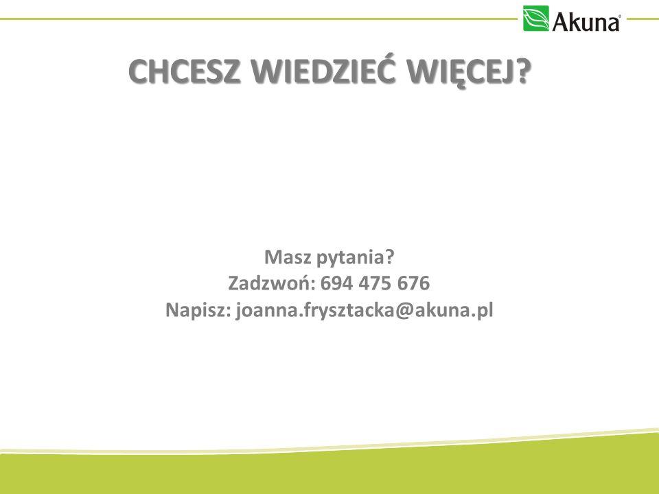 Masz pytania Zadzwoń: 694 475 676 Napisz: joanna.frysztacka@akuna.pl CHCESZ WIEDZIEĆ WIĘCEJ