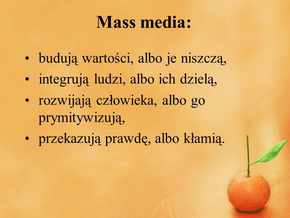 Mass media: budują wartości, albo je niszczą, integrują ludzi, albo ich dzielą, rozwijają człowieka, albo go prymitywizują, przekazują prawdę, albo kł