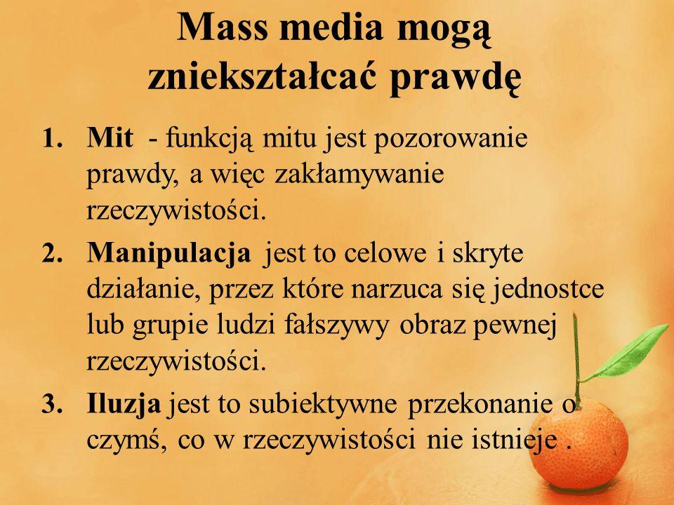 Mass media mogą zniekształcać prawdę 1. Mit - funkcją mitu jest pozorowanie prawdy, a więc zakłamywanie rzeczywistości. 2. Manipulacja jest to celowe