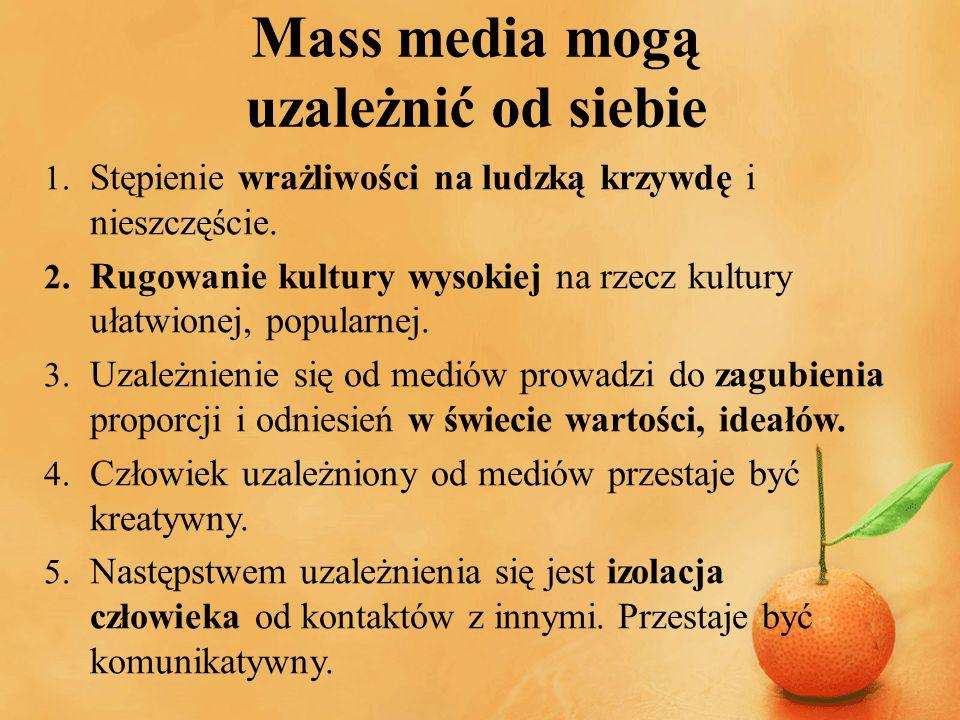 Mass media mogą uzależnić od siebie 1. Stępienie wrażliwości na ludzką krzywdę i nieszczęście. 2. Rugowanie kultury wysokiej na rzecz kultury ułatwion