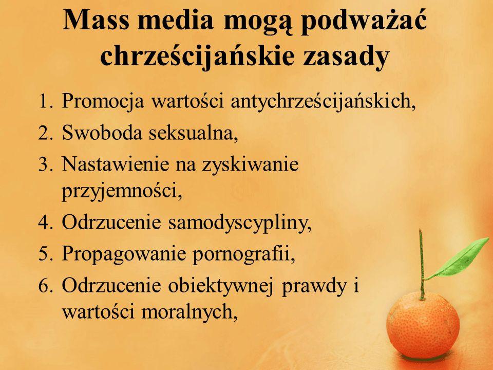 Mass media mogą podważać chrześcijańskie zasady 1. Promocja wartości antychrześcijańskich, 2. Swoboda seksualna, 3. Nastawienie na zyskiwanie przyjemn