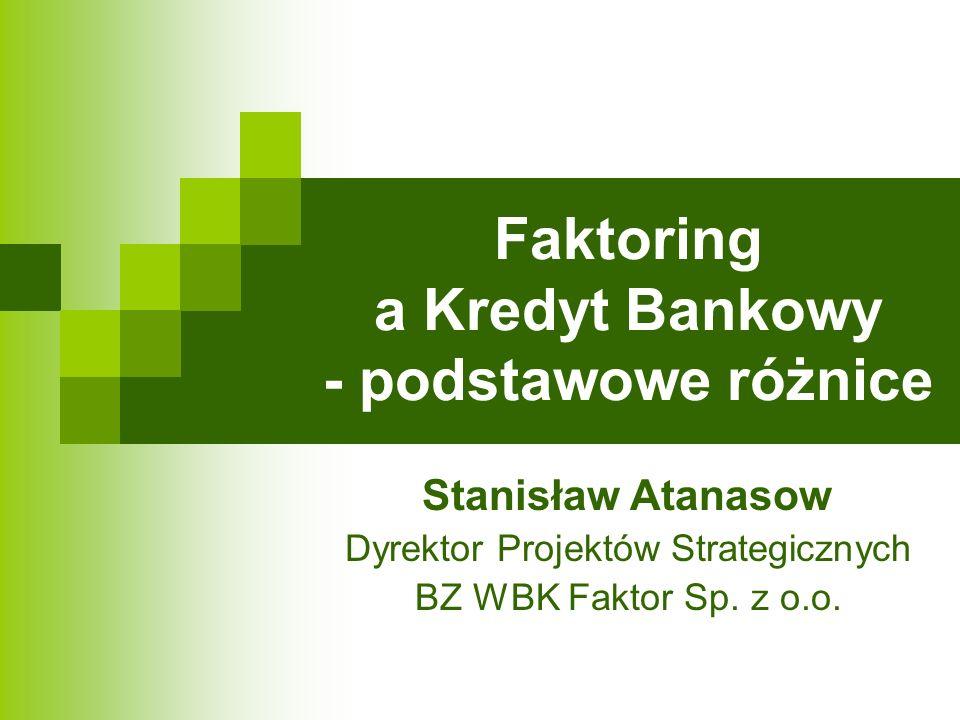 Faktoring a Kredyt Bankowy - podstawowe różnice Stanisław Atanasow Dyrektor Projektów Strategicznych BZ WBK Faktor Sp. z o.o.