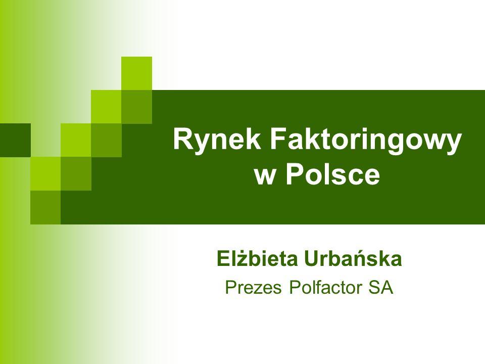 Rynek Faktoringowy w Polsce Elżbieta Urbańska Prezes Polfactor SA