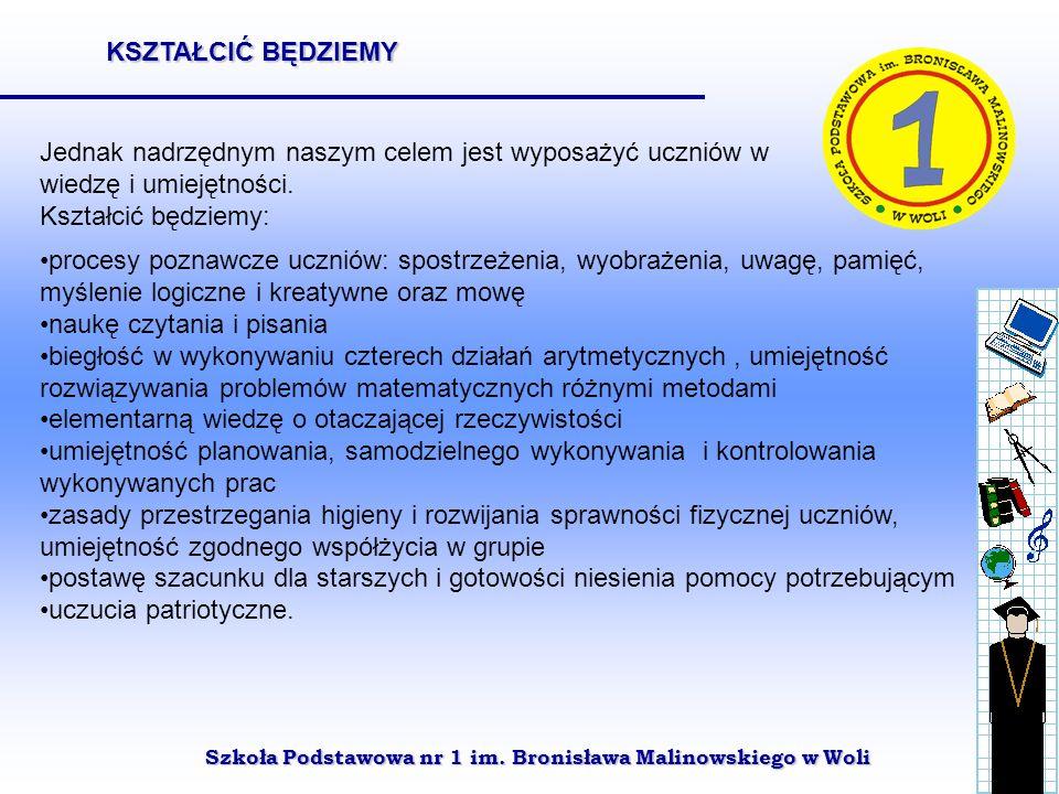 Szkoła Podstawowa nr 1 im. Bronisława Malinowskiego w Woli Jednak nadrzędnym naszym celem jest wyposażyć uczniów w wiedzę i umiejętności. Kształcić bę