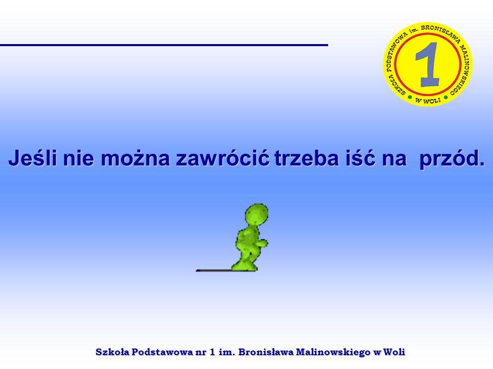 Szkoła Podstawowa nr 1 im. Bronisława Malinowskiego w Woli Jeśli nie można zawrócić trzeba iść na przód.