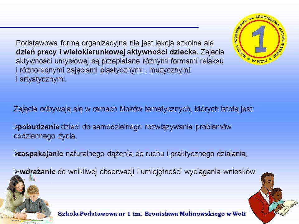 Szkoła Podstawowa nr 1 im. Bronisława Malinowskiego w Woli Podstawową formą organizacyjną nie jest lekcja szkolna ale dzień pracy i wielokierunkowej a