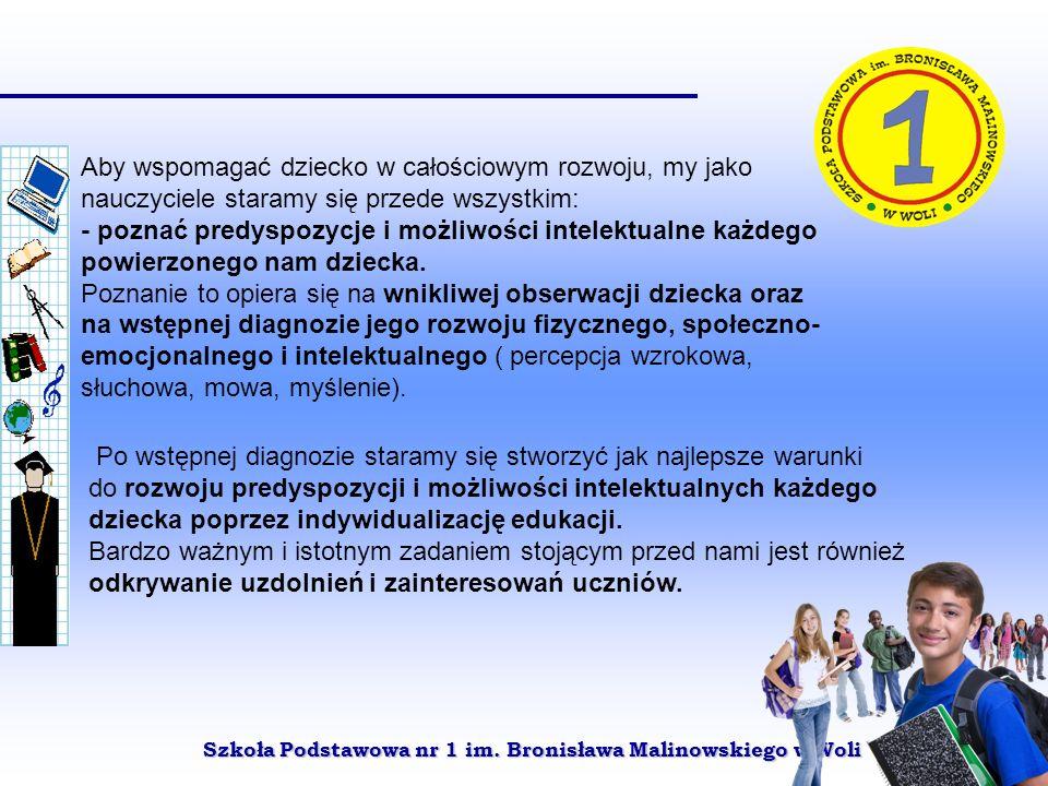 Szkoła Podstawowa nr 1 im. Bronisława Malinowskiego w Woli Aby wspomagać dziecko w całościowym rozwoju, my jako nauczyciele staramy się przede wszystk