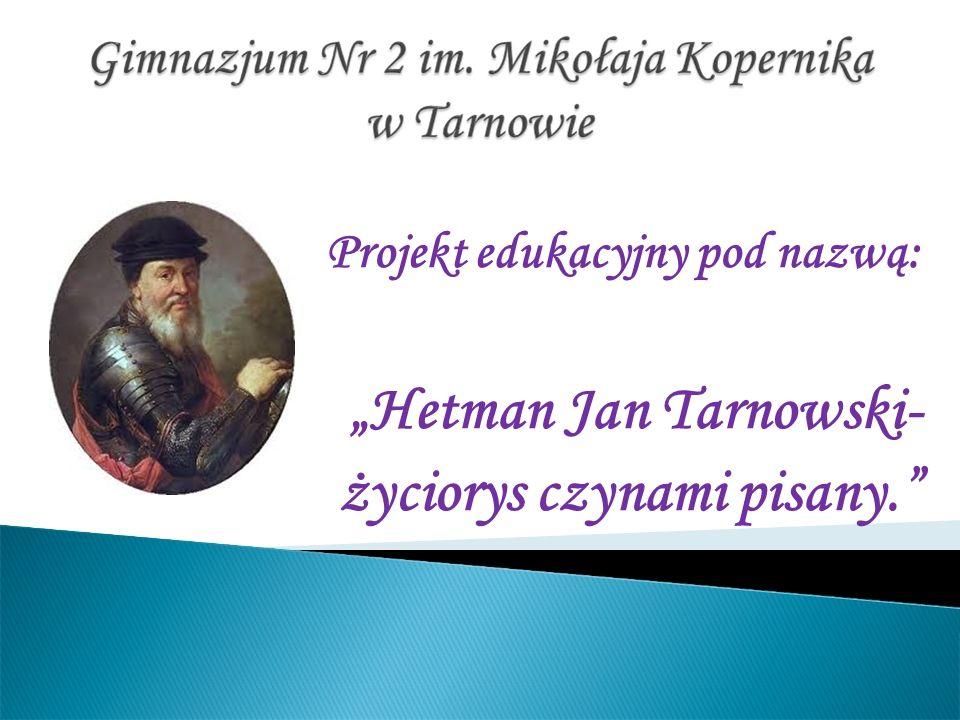 Projekt edukacyjny pod nazwą: Hetman Jan Tarnowski- życiorys czynami pisany.