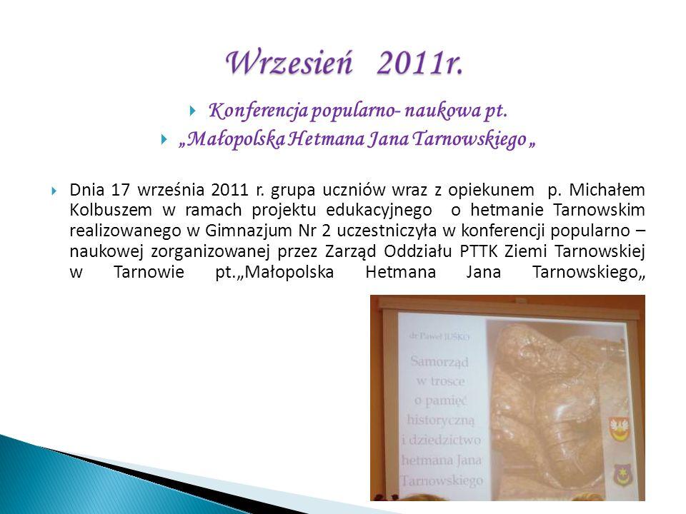 Konferencja popularno- naukowa pt. Małopolska Hetmana Jana Tarnowskiego Dnia 17 września 2011 r. grupa uczniów wraz z opiekunem p. Michałem Kolbuszem