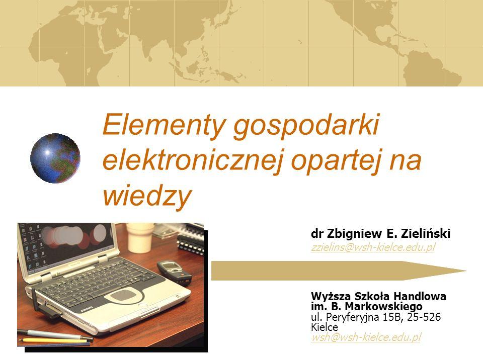 Elementy gospodarki elektronicznej opartej na wiedzy dr Zbigniew E. Zieliński zzielins@wsh-kielce.edu.pl Wyższa Szkoła Handlowa im. B. Markowskiego ul