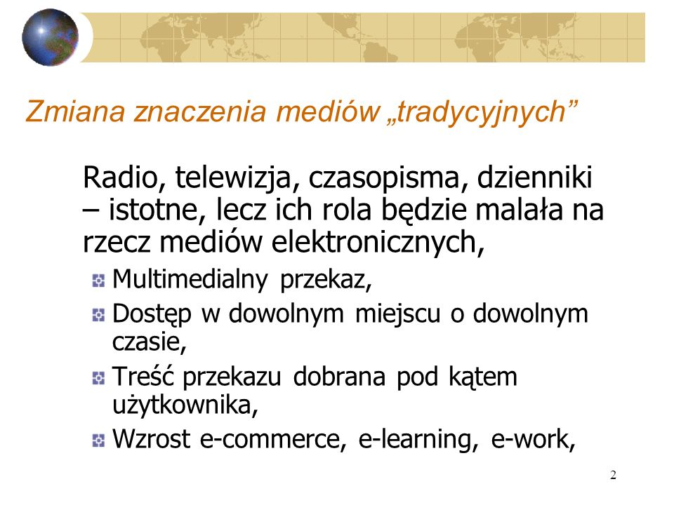 2 Zmiana znaczenia mediów tradycyjnych Radio, telewizja, czasopisma, dzienniki – istotne, lecz ich rola będzie malała na rzecz mediów elektronicznych,