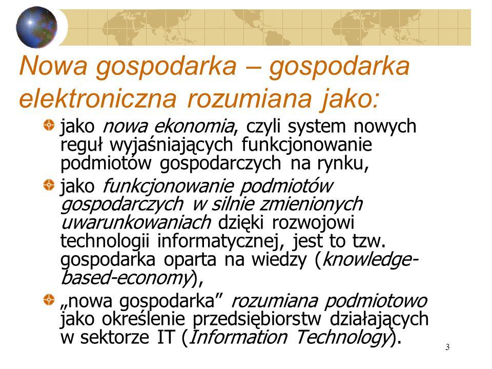 3 Nowa gospodarka – gospodarka elektroniczna rozumiana jako: jako nowa ekonomia, czyli system nowych reguł wyjaśniających funkcjonowanie podmiotów gospodarczych na rynku, jako funkcjonowanie podmiotów gospodarczych w silnie zmienionych uwarunkowaniach dzięki rozwojowi technologii informatycznej, jest to tzw.