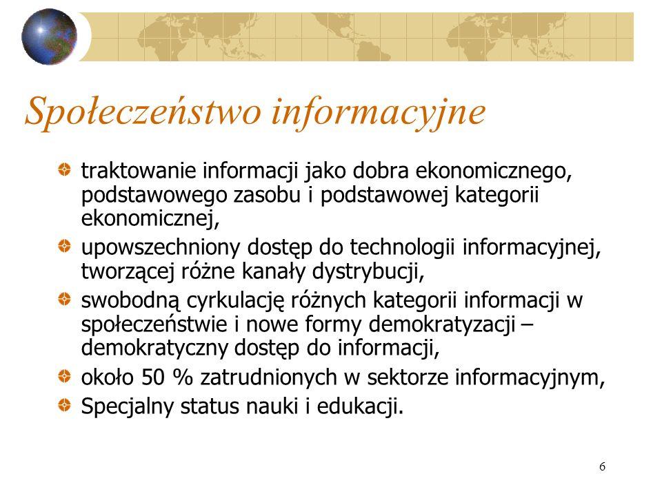 6 Społeczeństwo informacyjne traktowanie informacji jako dobra ekonomicznego, podstawowego zasobu i podstawowej kategorii ekonomicznej, upowszechniony dostęp do technologii informacyjnej, tworzącej różne kanały dystrybucji, swobodną cyrkulację różnych kategorii informacji w społeczeństwie i nowe formy demokratyzacji – demokratyczny dostęp do informacji, około 50 % zatrudnionych w sektorze informacyjnym, Specjalny status nauki i edukacji.