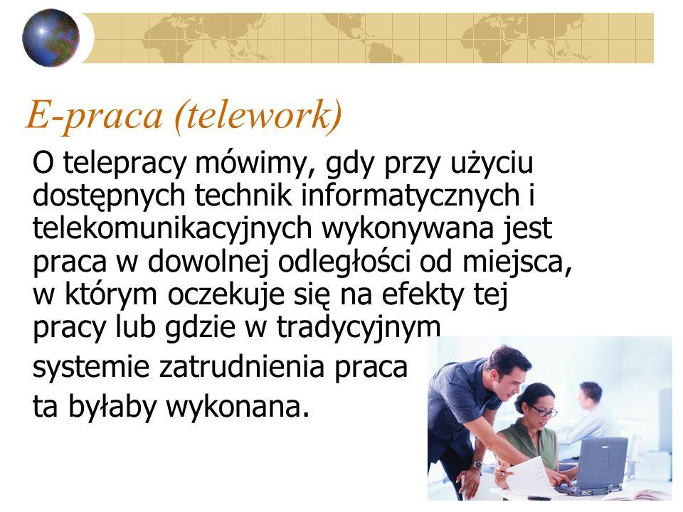 8 E-praca (telework) O telepracy mówimy, gdy przy użyciu dostępnych technik informatycznych i telekomunikacyjnych wykonywana jest praca w dowolnej odległości od miejsca, w którym oczekuje się na efekty tej pracy lub gdzie w tradycyjnym systemie zatrudnienia praca ta byłaby wykonana.