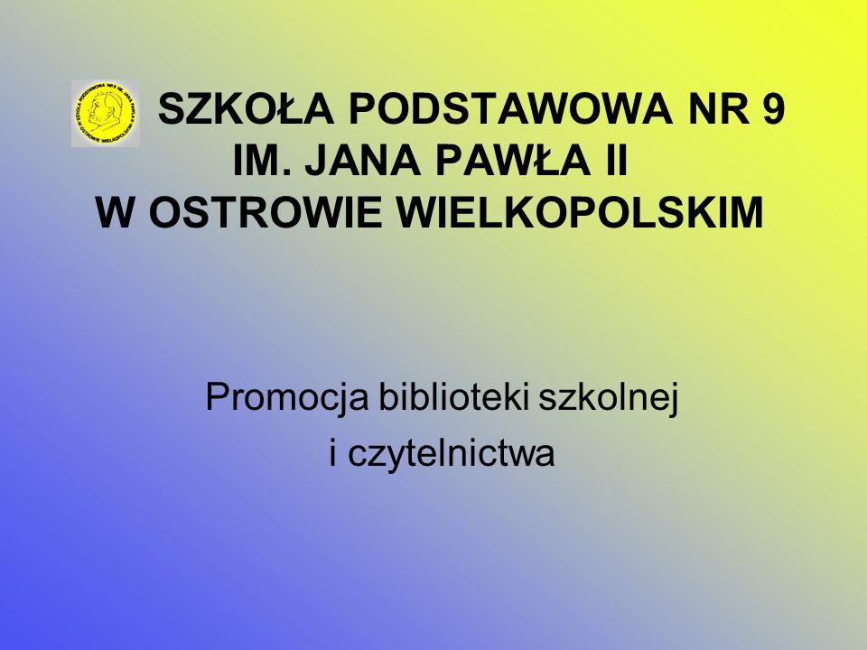 SZKOŁA PODSTAWOWA NR 9 IM. JANA PAWŁA II W OSTROWIE WIELKOPOLSKIM Promocja biblioteki szkolnej i czytelnictwa