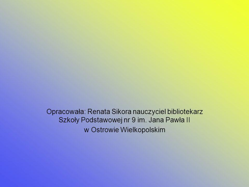 Opracowała: Renata Sikora nauczyciel bibliotekarz Szkoły Podstawowej nr 9 im. Jana Pawła II w Ostrowie Wielkopolskim