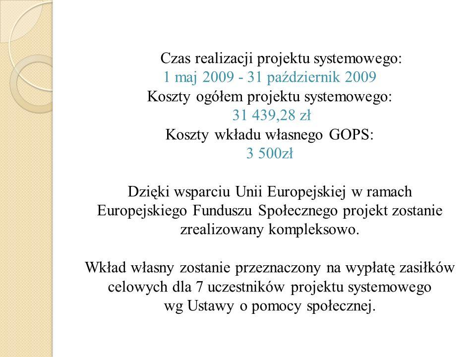 Czas realizacji projektu systemowego: 1 maj 2009 - 31 październik 2009 Koszty ogółem projektu systemowego: 31 439,28 zł Koszty wkładu własnego GOPS: 3 500zł Dzięki wsparciu Unii Europejskiej w ramach Europejskiego Funduszu Społecznego projekt zostanie zrealizowany kompleksowo.