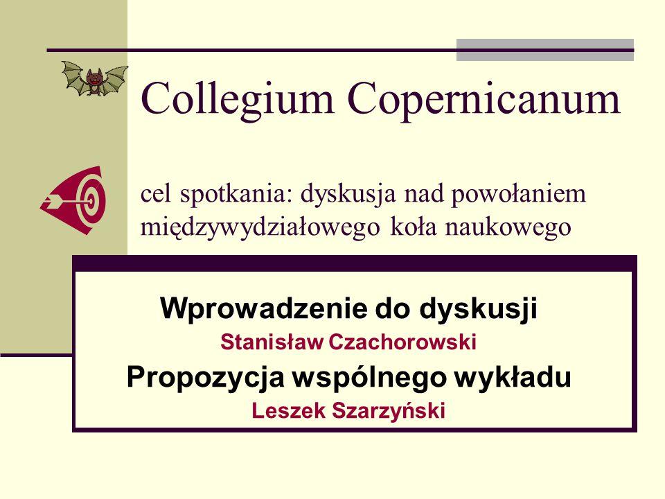 Collegium Copernicanum cel spotkania: dyskusja nad powołaniem międzywydziałowego koła naukowego Wprowadzenie do dyskusji Stanisław Czachorowski Propoz