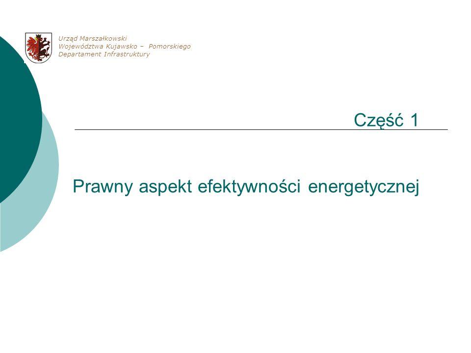Część 1 Prawny aspekt efektywności energetycznej Urząd Marszałkowski Województwa Kujawsko – Pomorskiego Departament Infrastruktury