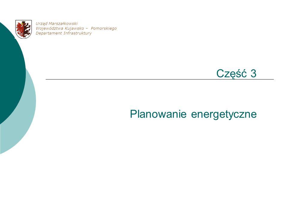 Część 3 Planowanie energetyczne Urząd Marszałkowski Województwa Kujawsko – Pomorskiego Departament Infrastruktury
