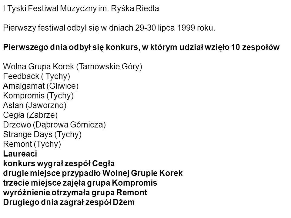 I Tyski Festiwal Muzyczny im. Ryśka Riedla Pierwszy festiwal odbył się w dniach 29-30 lipca 1999 roku. Pierwszego dnia odbył się konkurs, w którym udz