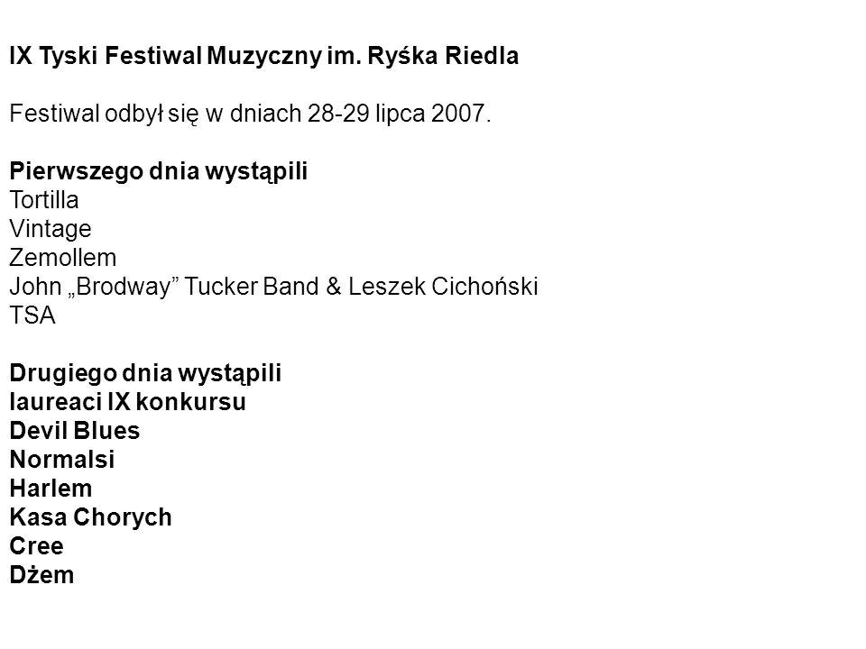IX Tyski Festiwal Muzyczny im. Ryśka Riedla Festiwal odbył się w dniach 28-29 lipca 2007. Pierwszego dnia wystąpili Tortilla Vintage Zemollem John Bro
