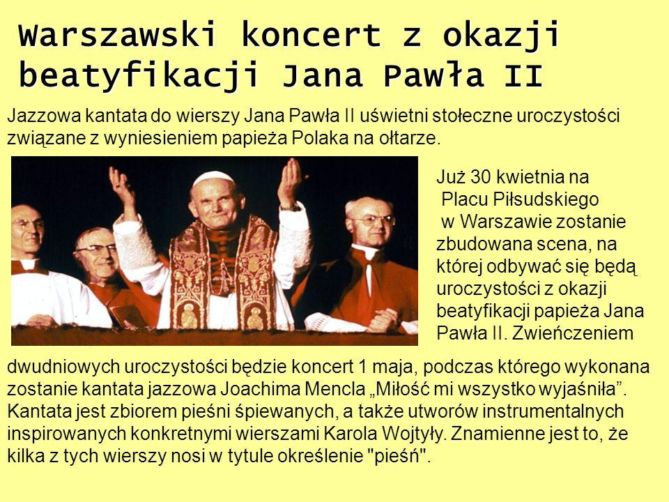 Warszawski koncert z okazji beatyfikacji Jana Pawła II Jazzowa kantata do wierszy Jana Pawła II uświetni stołeczne uroczystości związane z wyniesienie