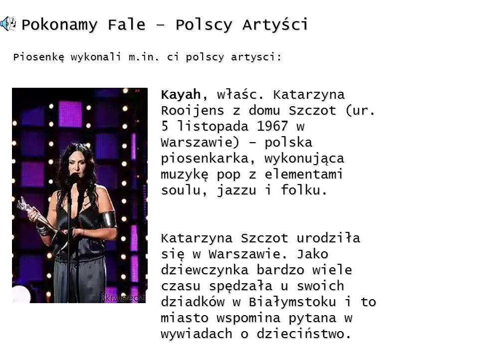 Pokonamy Fale – Polscy Artyści Piosenkę wykonali m.in. ci polscy artysci: Kayah, właśc. Katarzyna Rooijens z domu Szczot (ur. 5 listopada 1967 w Warsz